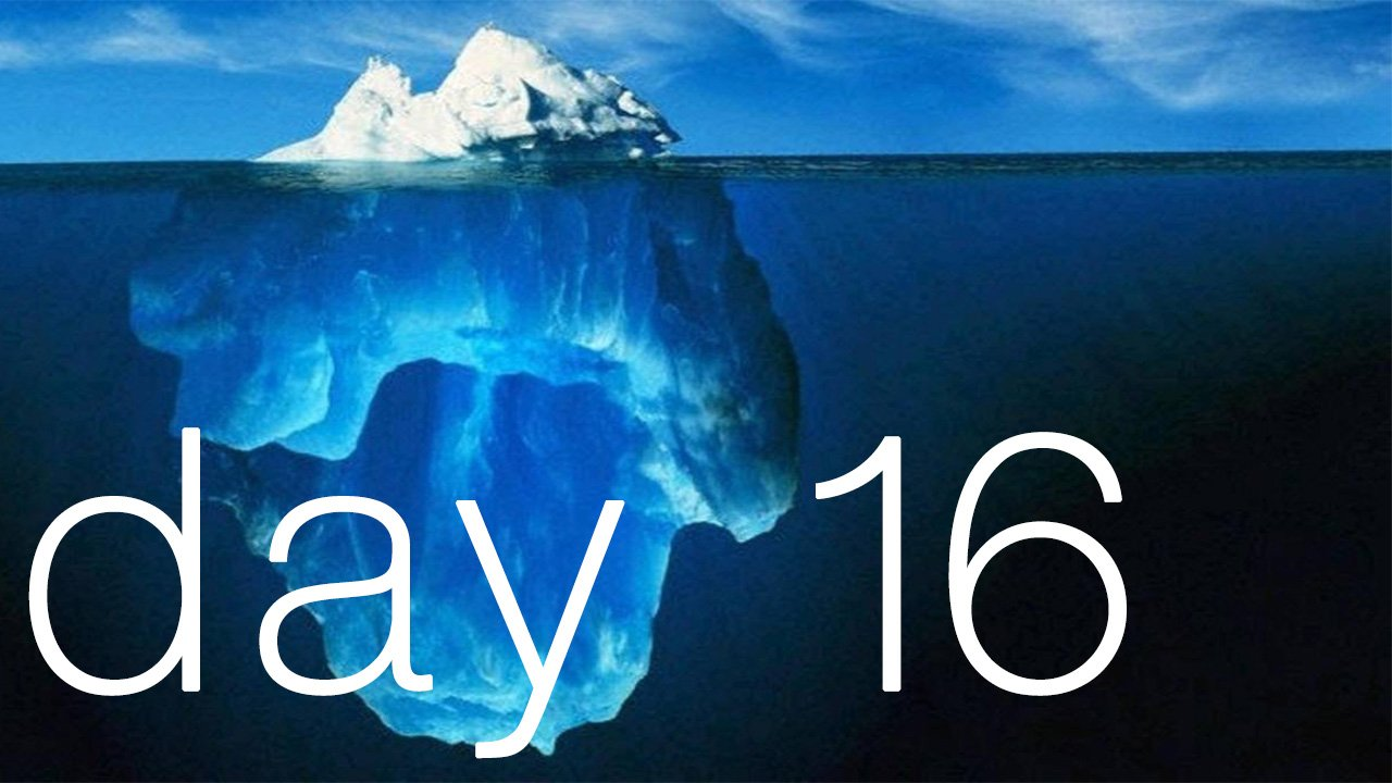 Day 16 - The Iceberg Eventually Becomes The Ocean